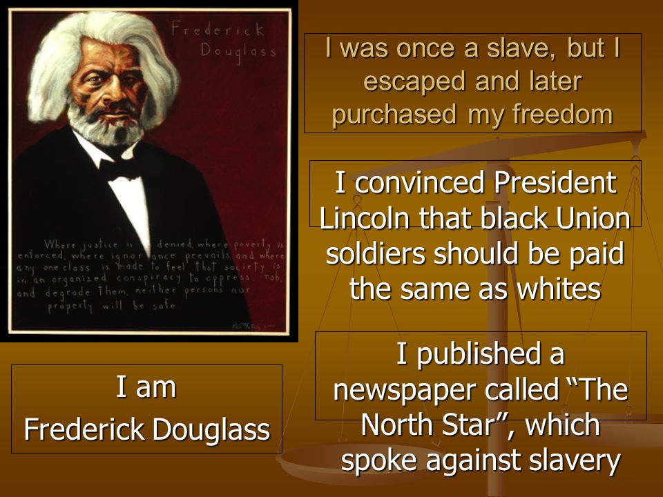 I was once a slave, but I escaped and later purchased my freedom I convinced President Lincoln that black Union soldiers should be paid the same as whites I published a newspaper called The North Star , which spoke against slavery I am Frederick Douglass