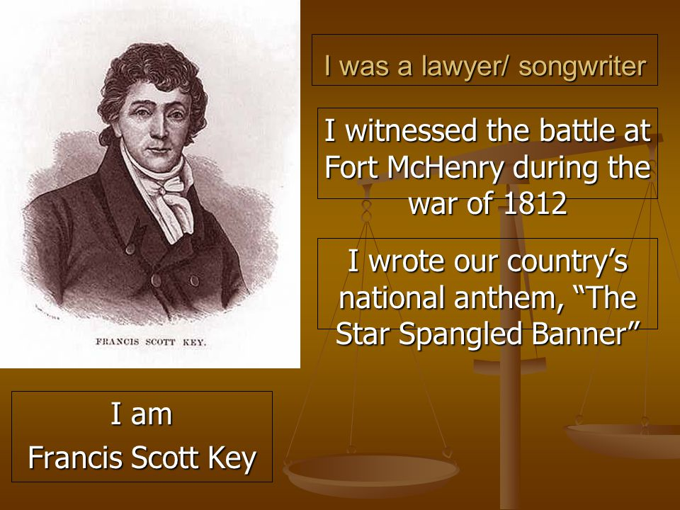 I was a lawyer/ songwriter I witnessed the battle at Fort McHenry during the war of 1812 I wrote our country's national anthem, The Star Spangled Banner I am Francis Scott Key