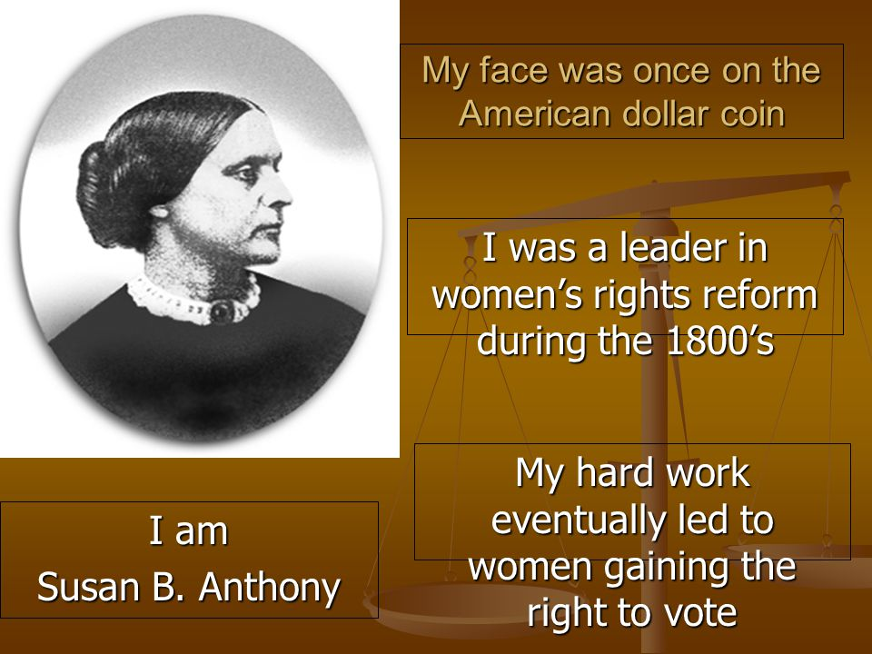 My face was once on the American dollar coin I was a leader in women's rights reform during the 1800's I am Susan B.