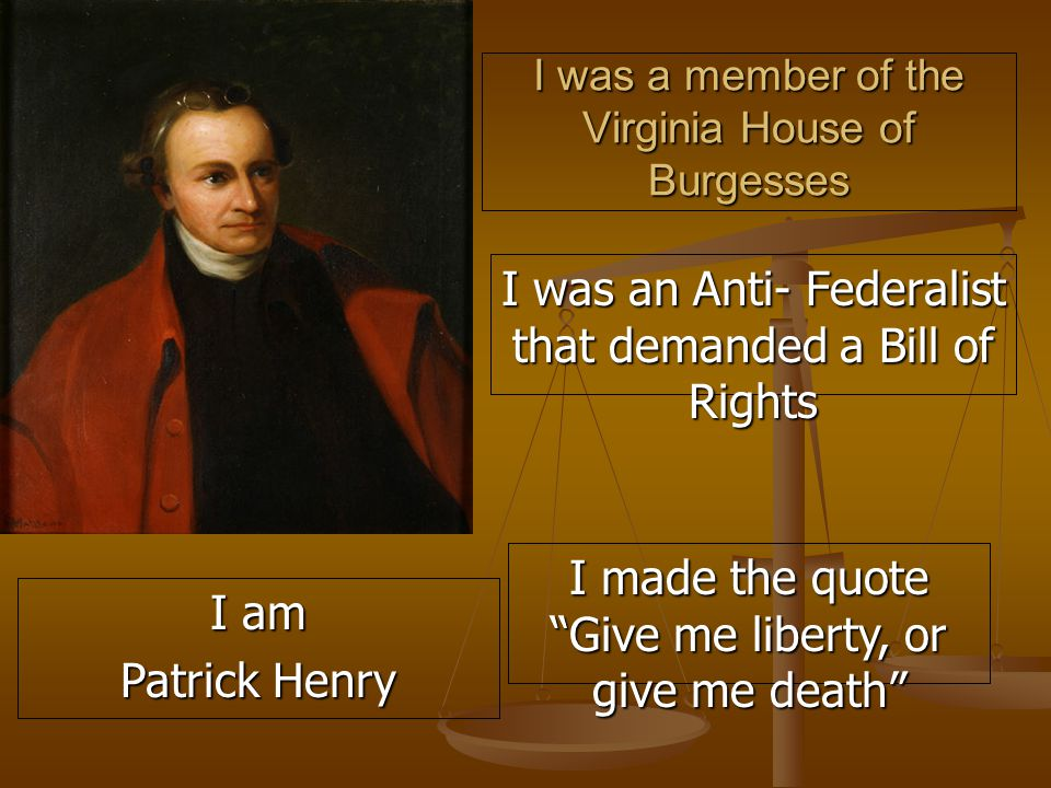 I was a member of the Virginia House of Burgesses I was an Anti- Federalist that demanded a Bill of Rights I made the quote Give me liberty, or give me death I am Patrick Henry