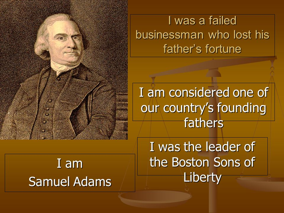 I was a failed businessman who lost his father's fortune I am considered one of our country's founding fathers I was the leader of the Boston Sons of Liberty I am Samuel Adams