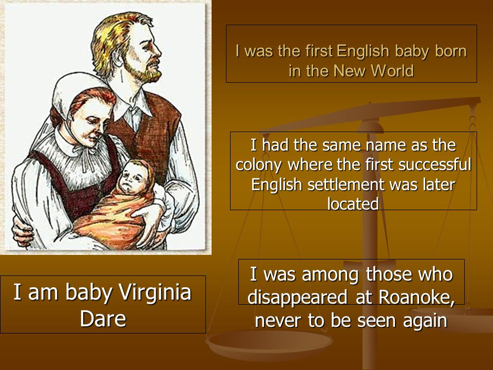 I was the first English baby born in the New World I had the same name as the colony where the first successful English settlement was later located I was among those who disappeared at Roanoke, never to be seen again I am baby Virginia Dare