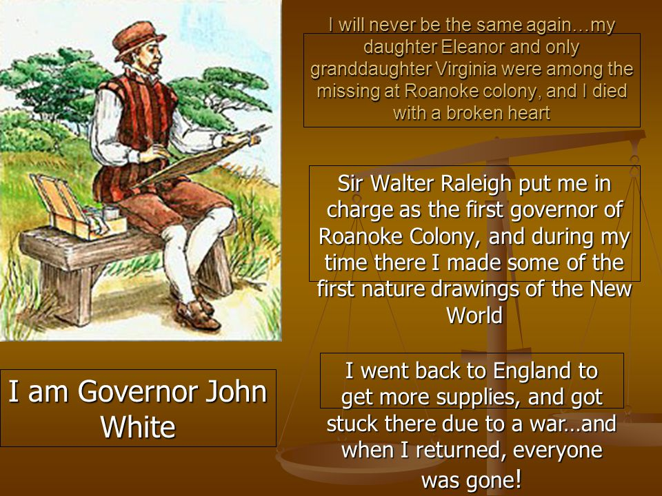 I will never be the same again…my daughter Eleanor and only granddaughter Virginia were among the missing at Roanoke colony, and I died with a broken heart Sir Walter Raleigh put me in charge as the first governor of Roanoke Colony, and during my time there I made some of the first nature drawings of the New World I went back to England to get more supplies, and got stuck there due to a war…and when I returned, everyone was gone .