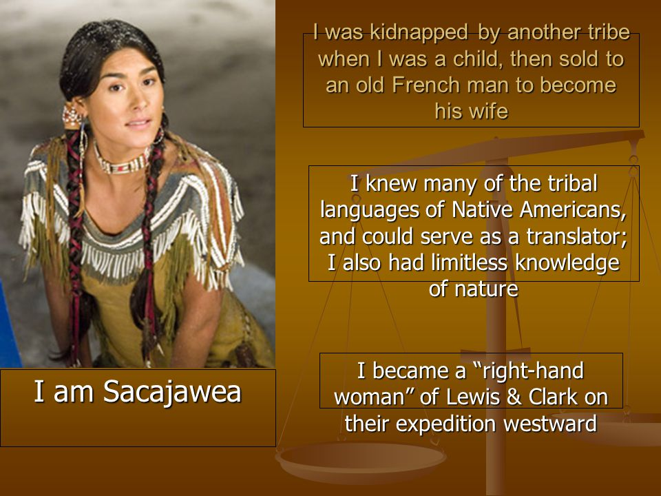 I was kidnapped by another tribe when I was a child, then sold to an old French man to become his wife I knew many of the tribal languages of Native Americans, and could serve as a translator; I also had limitless knowledge of nature I became a right-hand woman of Lewis & Clark on their expedition westward I am Sacajawea