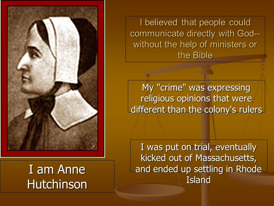 I believed that people could communicate directly with God-- without the help of ministers or the Bible My crime was expressing religious opinions that were different than the colony s rulers I am Anne Hutchinson I was put on trial, eventually kicked out of Massachusetts, and ended up settling in Rhode Island