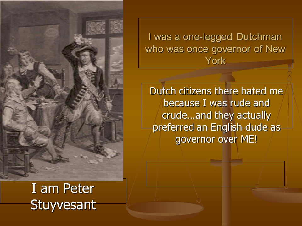 I was a one-legged Dutchman who was once governor of New York Dutch citizens there hated me because I was rude and crude…and they actually preferred an English dude as governor over ME.