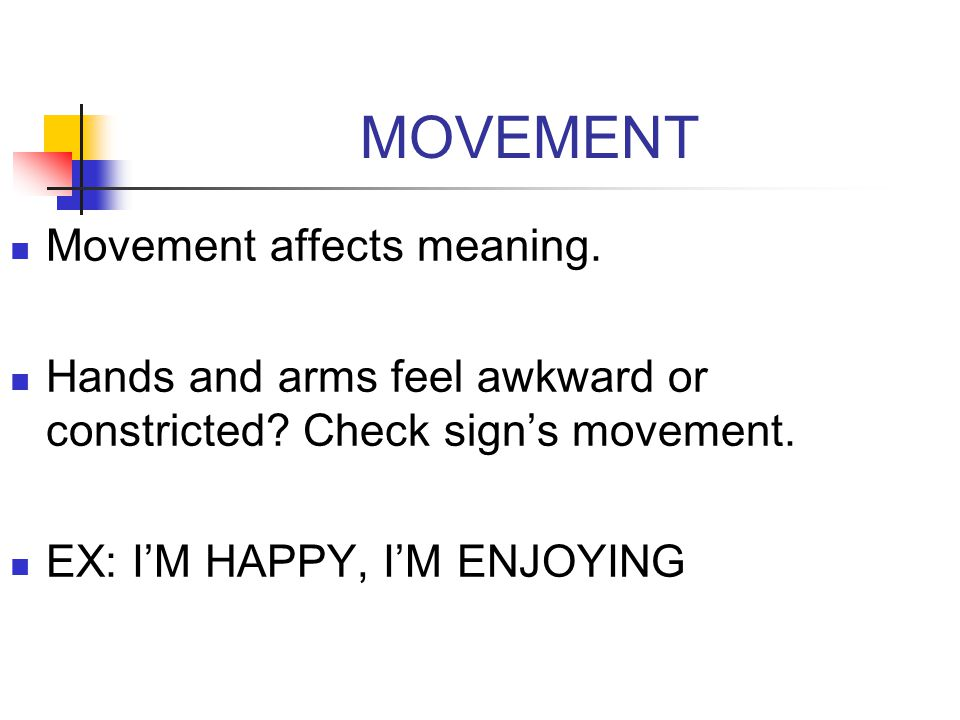 MOVEMENT Movement affects meaning. Hands and arms feel awkward or constricted? Check sign's movement. EX: I'M HAPPY, I'M ENJOYING
