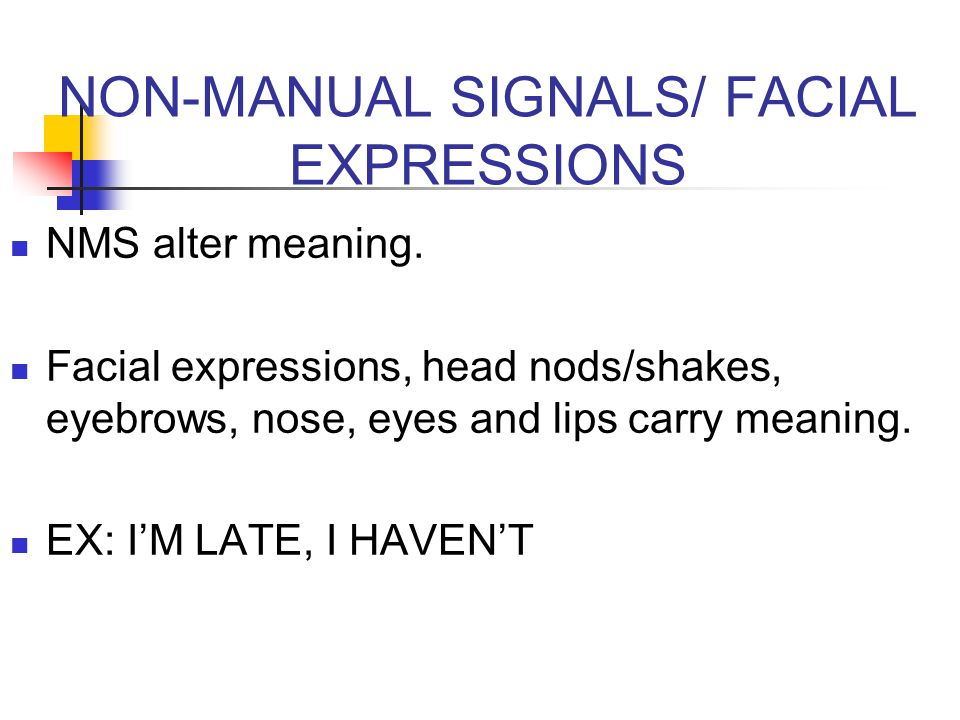 NON-MANUAL SIGNALS/ FACIAL EXPRESSIONS NMS alter meaning. Facial expressions, head nods/shakes, eyebrows, nose, eyes and lips carry meaning. EX: I'M L