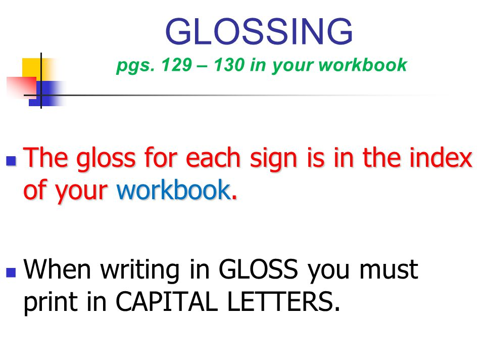 GLOSSING pgs. 129 – 130 in your workbook The gloss for each sign is in the index of your workbook. The gloss for each sign is in the index of your wor