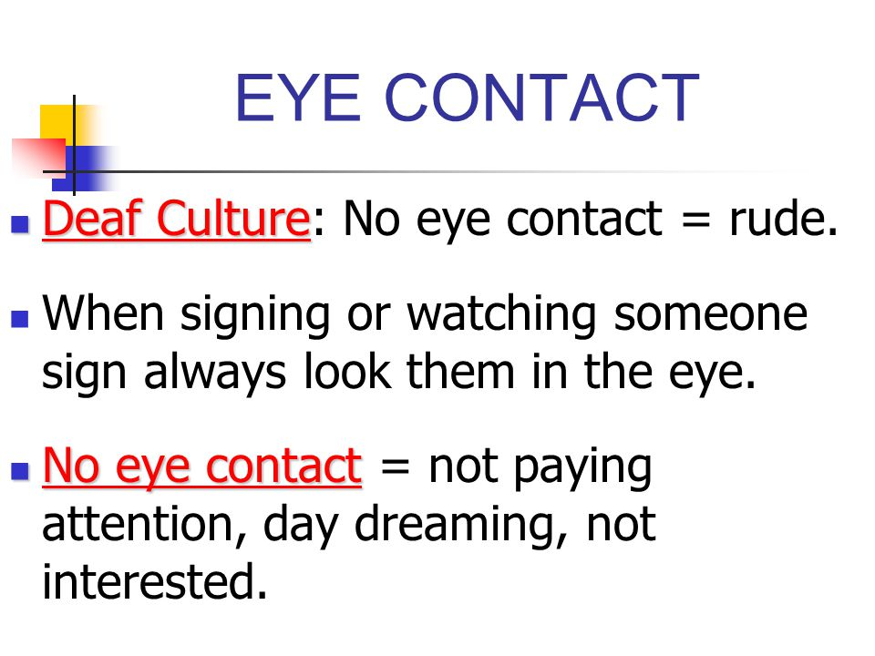 EYE CONTACT Deaf Culture Deaf Culture: No eye contact = rude. When signing or watching someone sign always look them in the eye. No eye contact No eye
