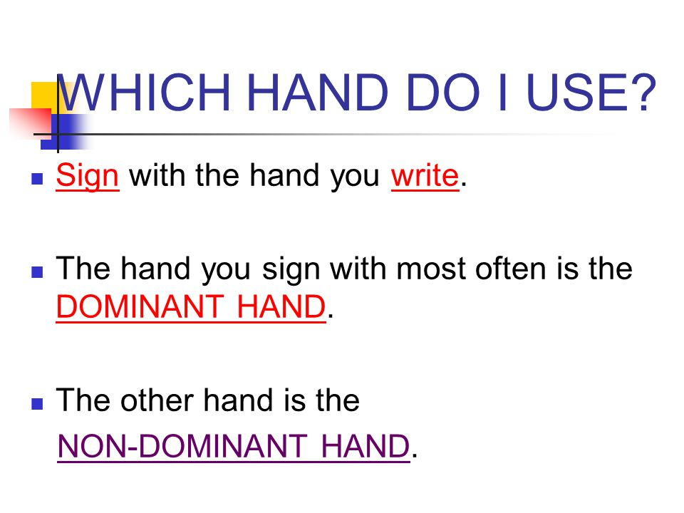 WHICH HAND DO I USE? Sign with the hand you write. The hand you sign with most often is the DOMINANT HAND. The other hand is the NON-DOMINANT HAND.