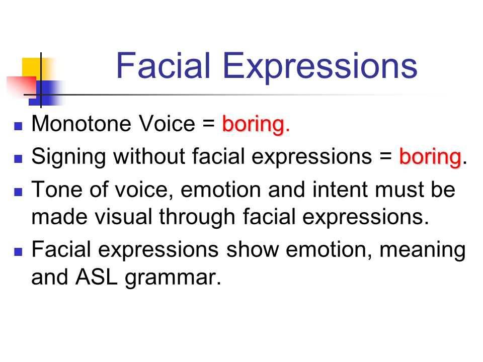 Facial Expressions boring Monotone Voice = boring. boring Signing without facial expressions = boring. Tone of voice, emotion and intent must be made