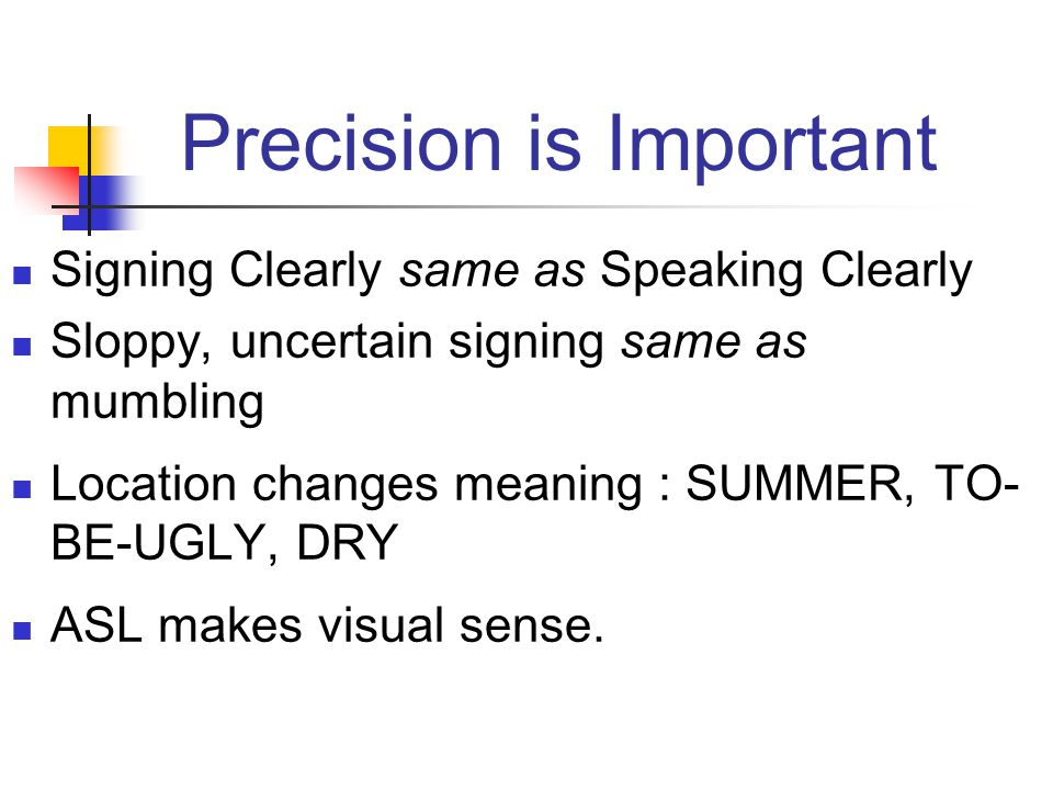 Precision is Important Signing Clearly same as Speaking Clearly Sloppy, uncertain signing same as mumbling Location changes meaning : SUMMER, TO- BE-U