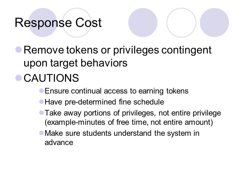 Response Cost Remove tokens or privileges contingent upon target behaviors CAUTIONS Ensure continual access to earning tokens Have pre-determined fine schedule Take away portions of privileges, not entire privilege (example-minutes of free time, not entire amount) Make sure students understand the system in advance