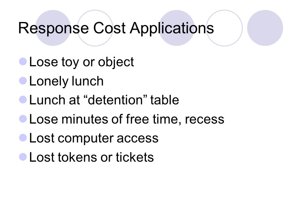 Response Cost Applications Lose toy or object Lonely lunch Lunch at detention table Lose minutes of free time, recess Lost computer access Lost tokens or tickets