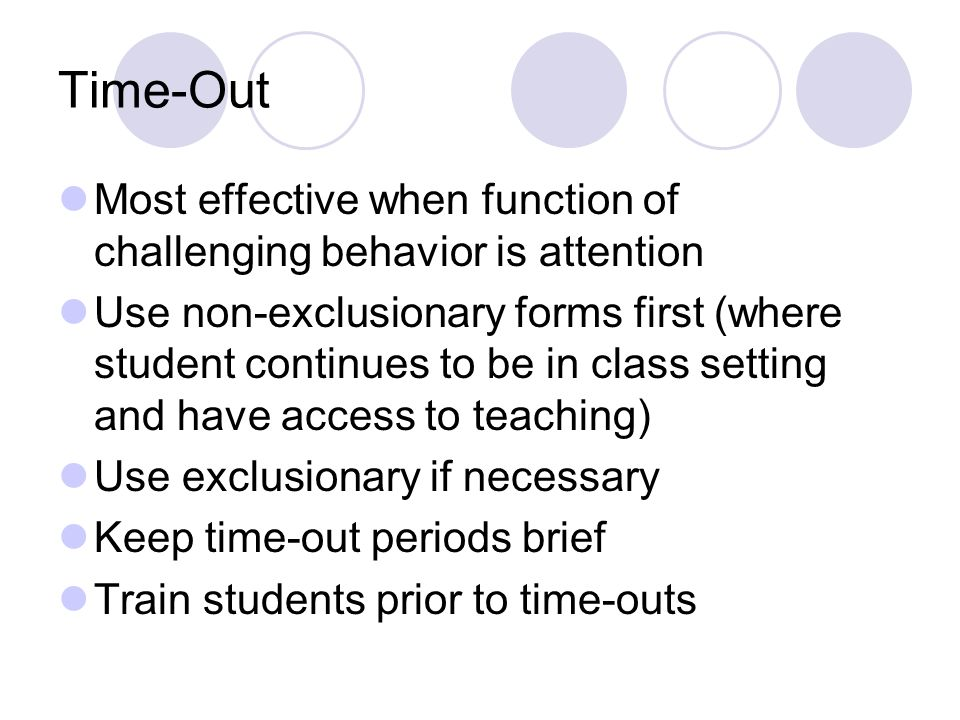 Time-Out Most effective when function of challenging behavior is attention Use non-exclusionary forms first (where student continues to be in class setting and have access to teaching) Use exclusionary if necessary Keep time-out periods brief Train students prior to time-outs