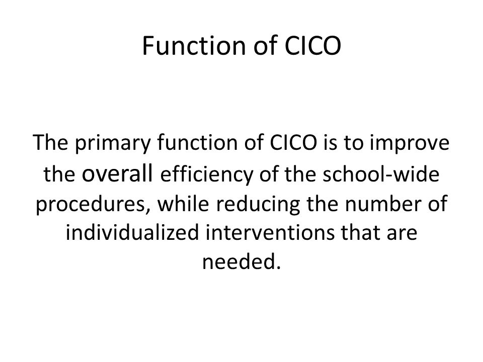 Function of CICO The primary function of CICO is to improve the overall efficiency of the school-wide procedures, while reducing the number of individualized interventions that are needed.