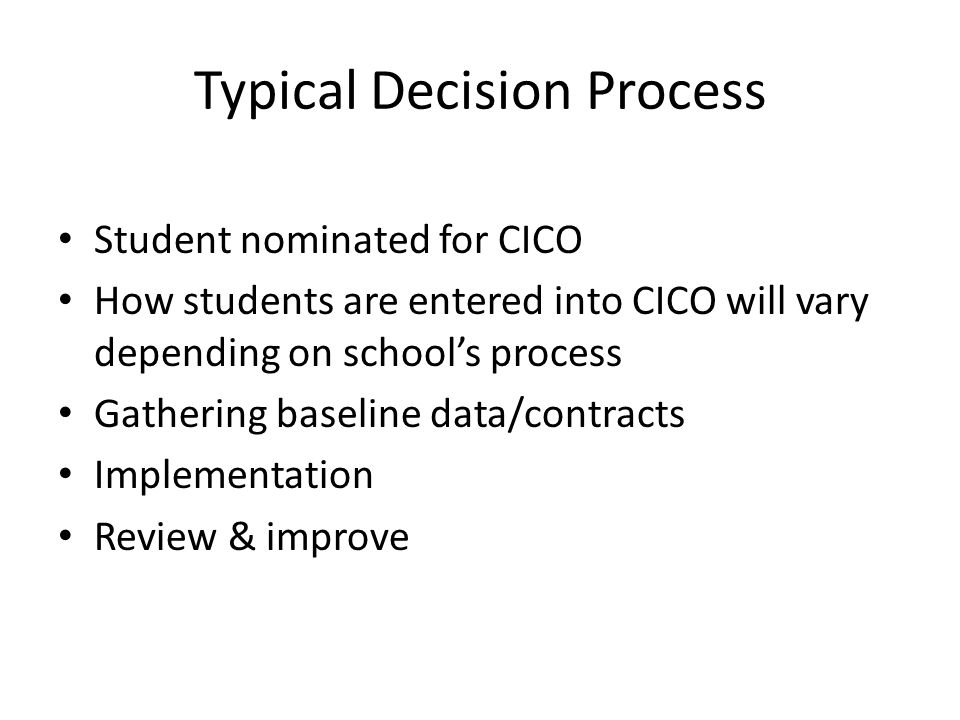 Typical Decision Process Student nominated for CICO How students are entered into CICO will vary depending on school's process Gathering baseline data/contracts Implementation Review & improve
