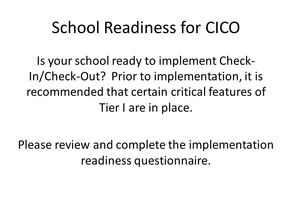 School Readiness for CICO Is your school ready to implement Check- In/Check-Out.
