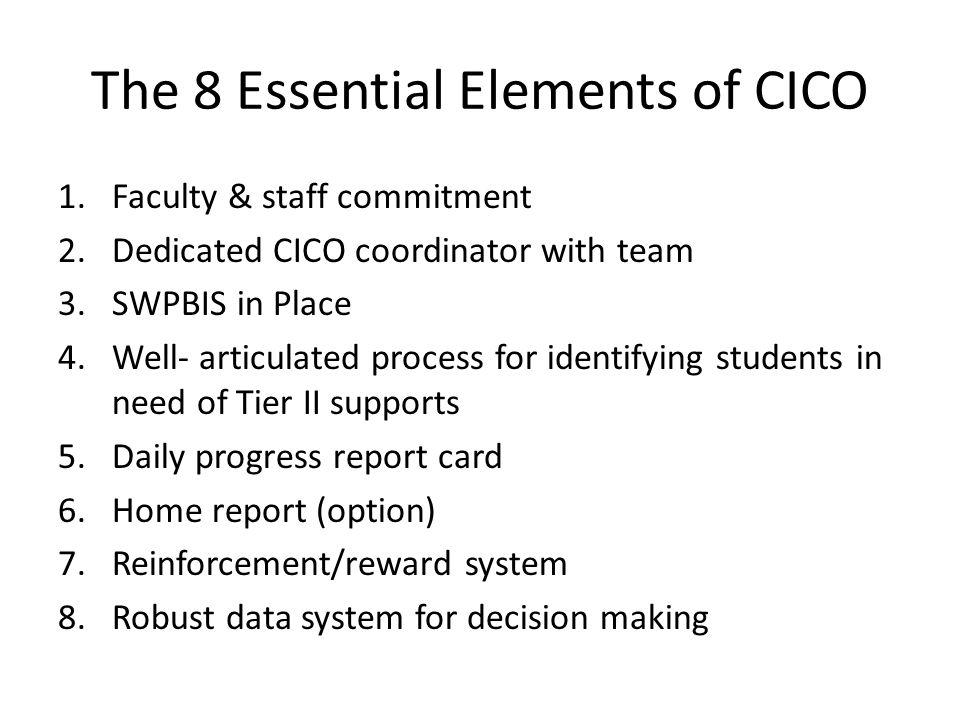 The 8 Essential Elements of CICO 1.Faculty & staff commitment 2.Dedicated CICO coordinator with team 3.SWPBIS in Place 4.Well- articulated process for identifying students in need of Tier II supports 5.Daily progress report card 6.Home report (option) 7.Reinforcement/reward system 8.Robust data system for decision making