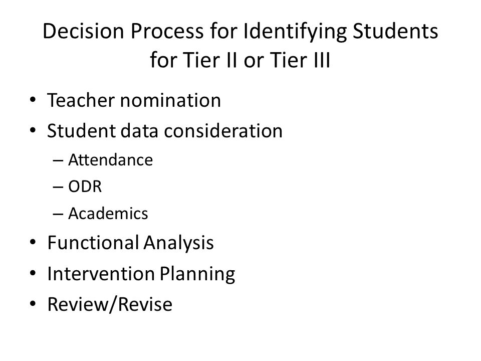 Decision Process for Identifying Students for Tier II or Tier III Teacher nomination Student data consideration – Attendance – ODR – Academics Functional Analysis Intervention Planning Review/Revise