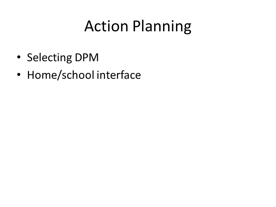 Action Planning Selecting DPM Home/school interface