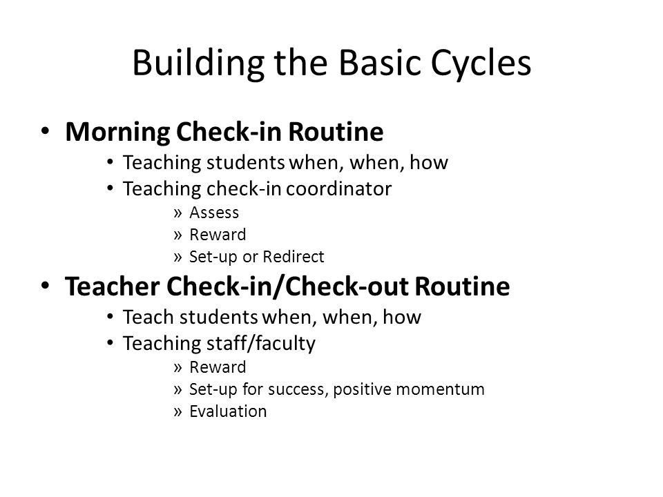 Building the Basic Cycles Morning Check-in Routine Teaching students when, when, how Teaching check-in coordinator » Assess » Reward » Set-up or Redirect Teacher Check-in/Check-out Routine Teach students when, when, how Teaching staff/faculty » Reward » Set-up for success, positive momentum » Evaluation