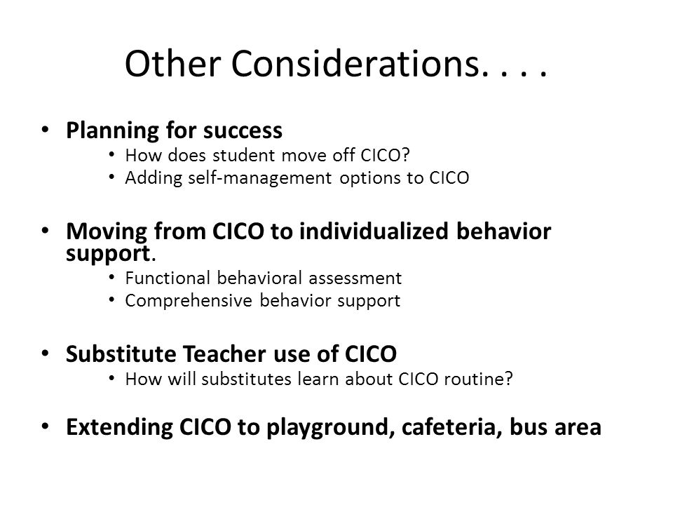 Other Considerations.... Planning for success How does student move off CICO.