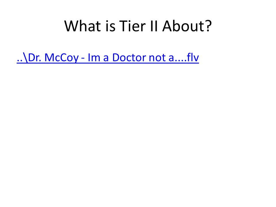 What is Tier II About ..\Dr. McCoy - Im a Doctor not a....flv