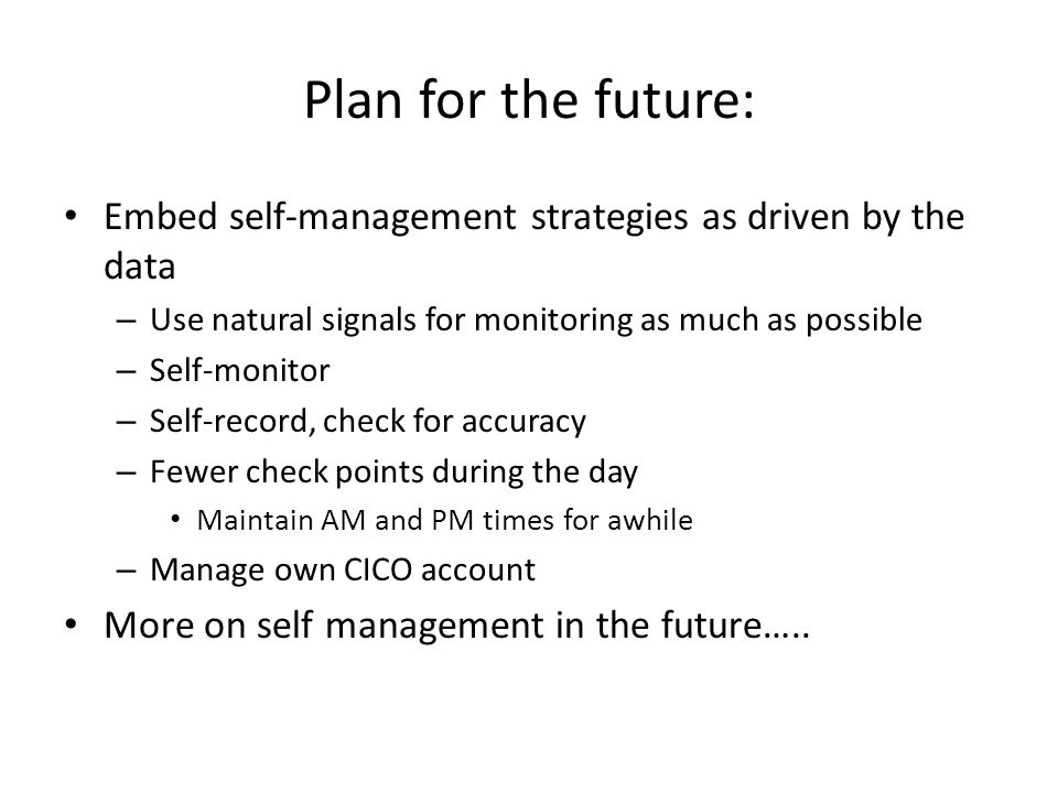 Plan for the future: Embed self-management strategies as driven by the data – Use natural signals for monitoring as much as possible – Self-monitor – Self-record, check for accuracy – Fewer check points during the day Maintain AM and PM times for awhile – Manage own CICO account More on self management in the future…..