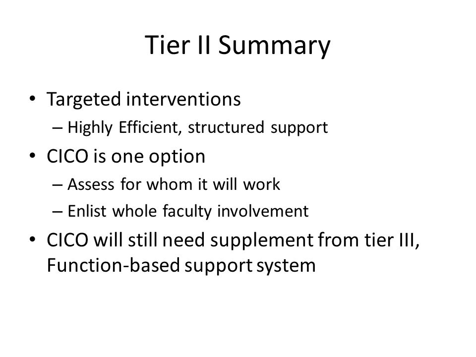Tier II Summary Targeted interventions – Highly Efficient, structured support CICO is one option – Assess for whom it will work – Enlist whole faculty involvement CICO will still need supplement from tier III, Function-based support system