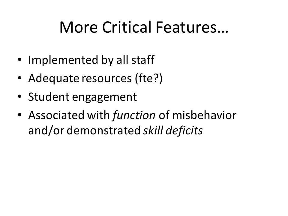 More Critical Features… Implemented by all staff Adequate resources (fte ) Student engagement Associated with function of misbehavior and/or demonstrated skill deficits