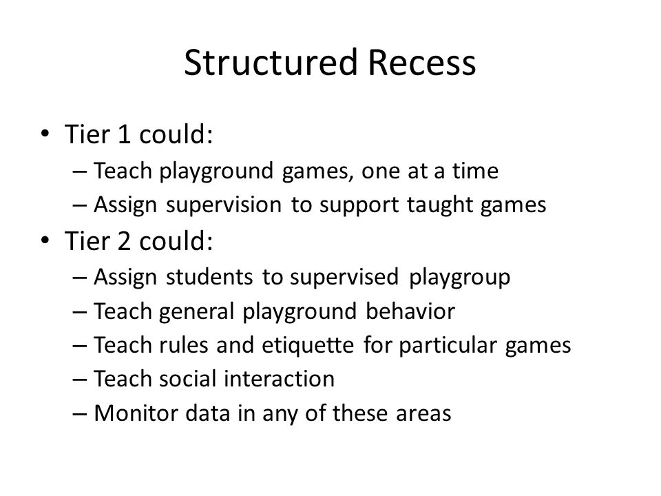 Structured Recess Tier 1 could: – Teach playground games, one at a time – Assign supervision to support taught games Tier 2 could: – Assign students to supervised playgroup – Teach general playground behavior – Teach rules and etiquette for particular games – Teach social interaction – Monitor data in any of these areas