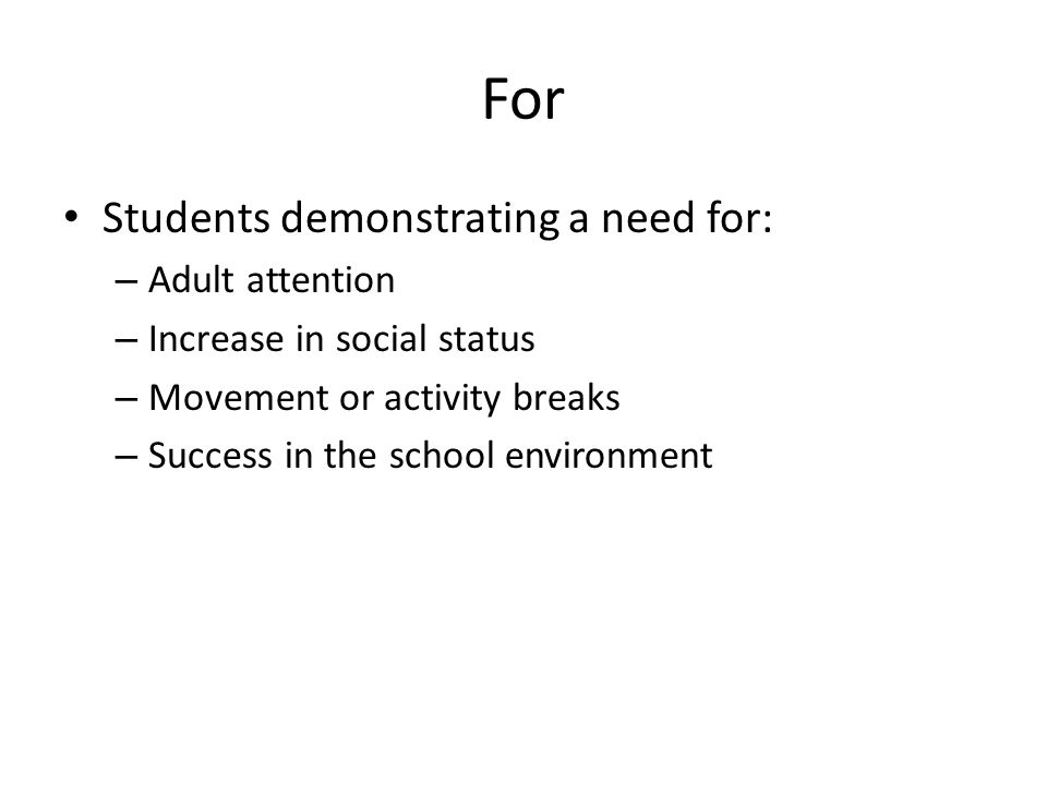 For Students demonstrating a need for: – Adult attention – Increase in social status – Movement or activity breaks – Success in the school environment