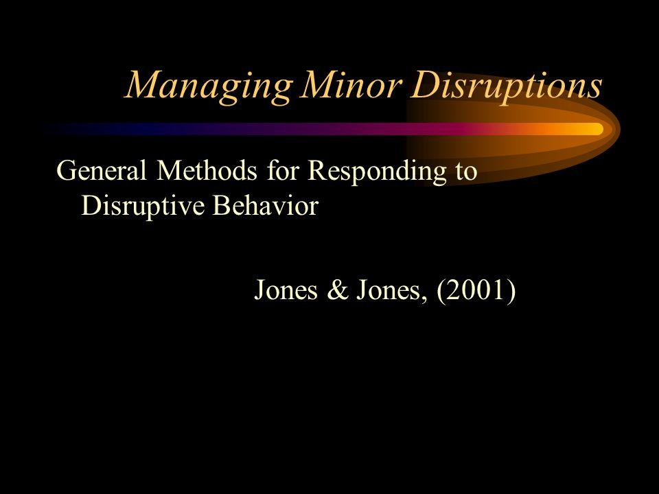 Managing Minor Disruptions General Methods for Responding to Disruptive Behavior Jones & Jones, (2001)