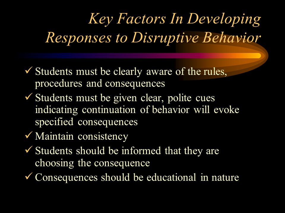 Key Factors In Developing Responses to Disruptive Behavior Students must be clearly aware of the rules, procedures and consequences Students must be g