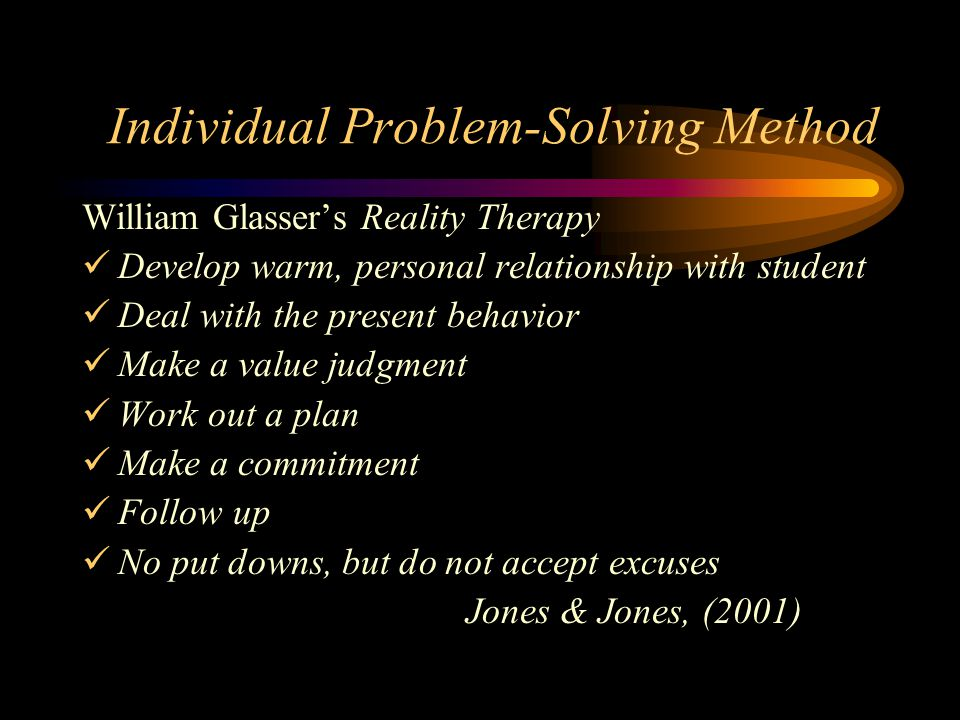 Individual Problem-Solving Method William Glasser's Reality Therapy Develop warm, personal relationship with student Deal with the present behavior Make a value judgment Work out a plan Make a commitment Follow up No put downs, but do not accept excuses Jones & Jones, (2001)