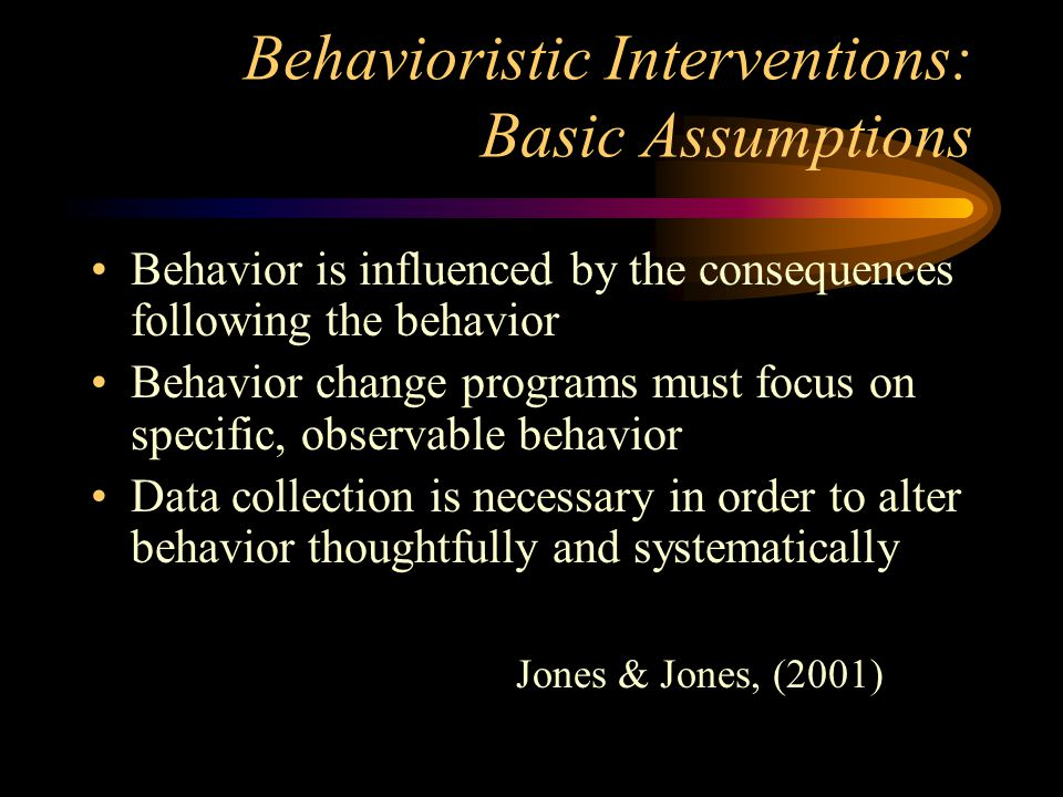 Behavioristic Interventions: Basic Assumptions Behavior is influenced by the consequences following the behavior Behavior change programs must focus o