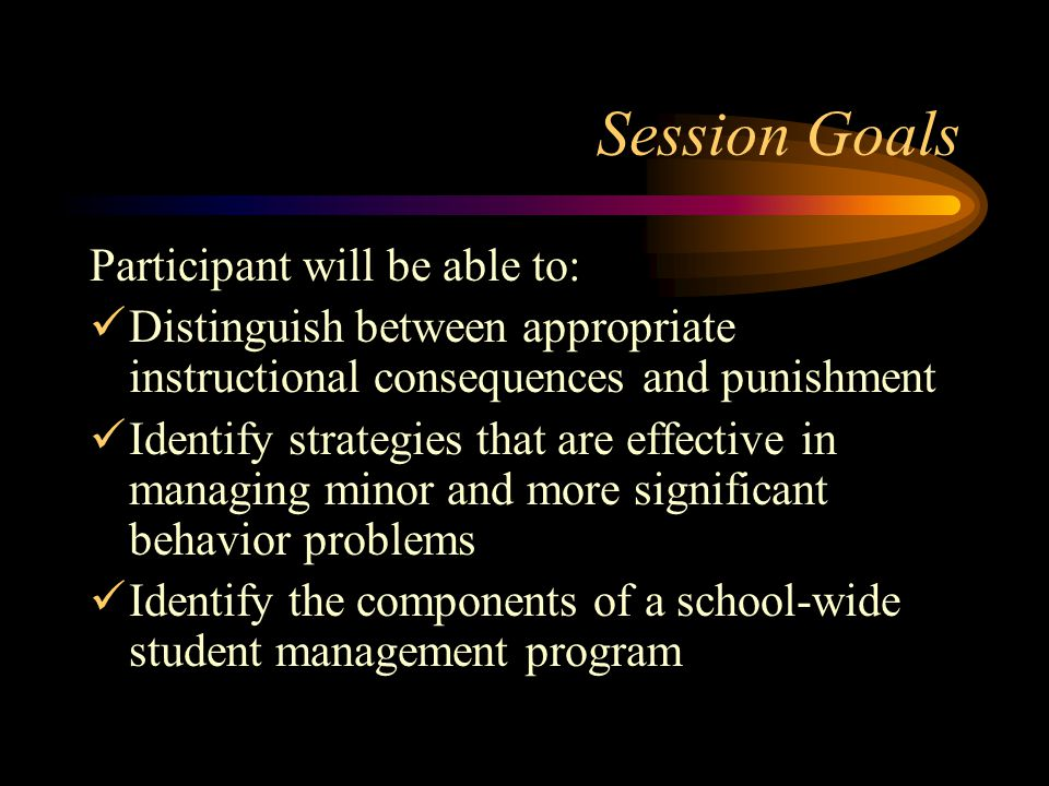 Session Goals Participant will be able to: Distinguish between appropriate instructional consequences and punishment Identify strategies that are effective in managing minor and more significant behavior problems Identify the components of a school-wide student management program