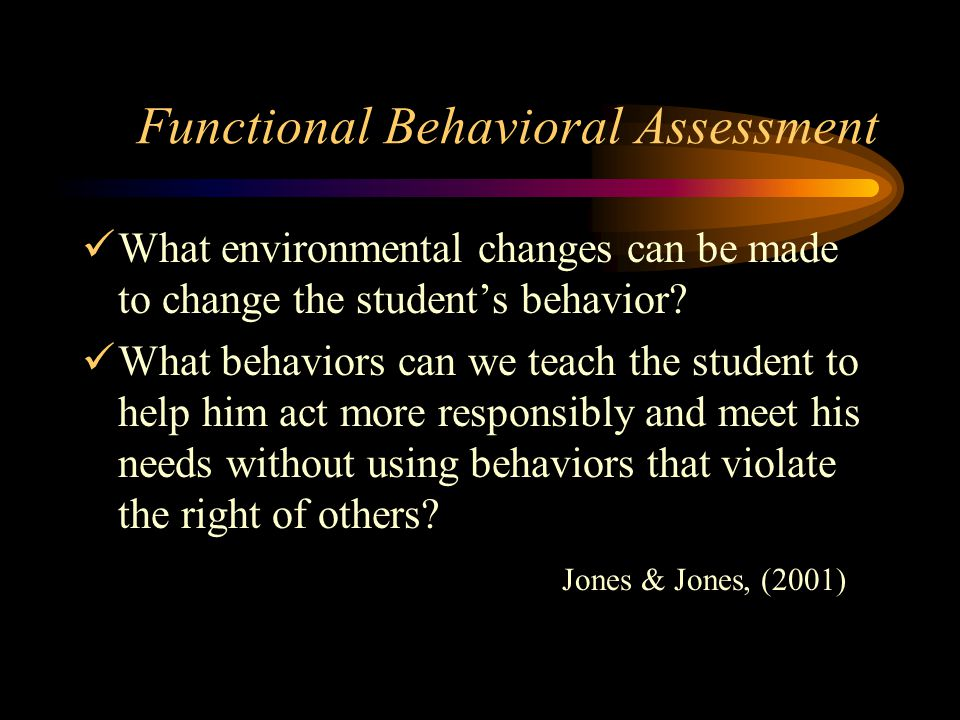 Functional Behavioral Assessment What environmental changes can be made to change the student's behavior.