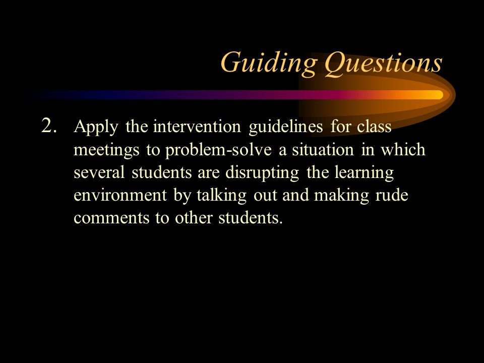 Guiding Questions 2. Apply the intervention guidelines for class meetings to problem-solve a situation in which several students are disrupting the le