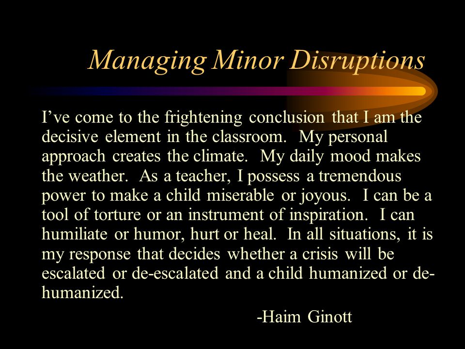 Managing Minor Disruptions I've come to the frightening conclusion that I am the decisive element in the classroom.