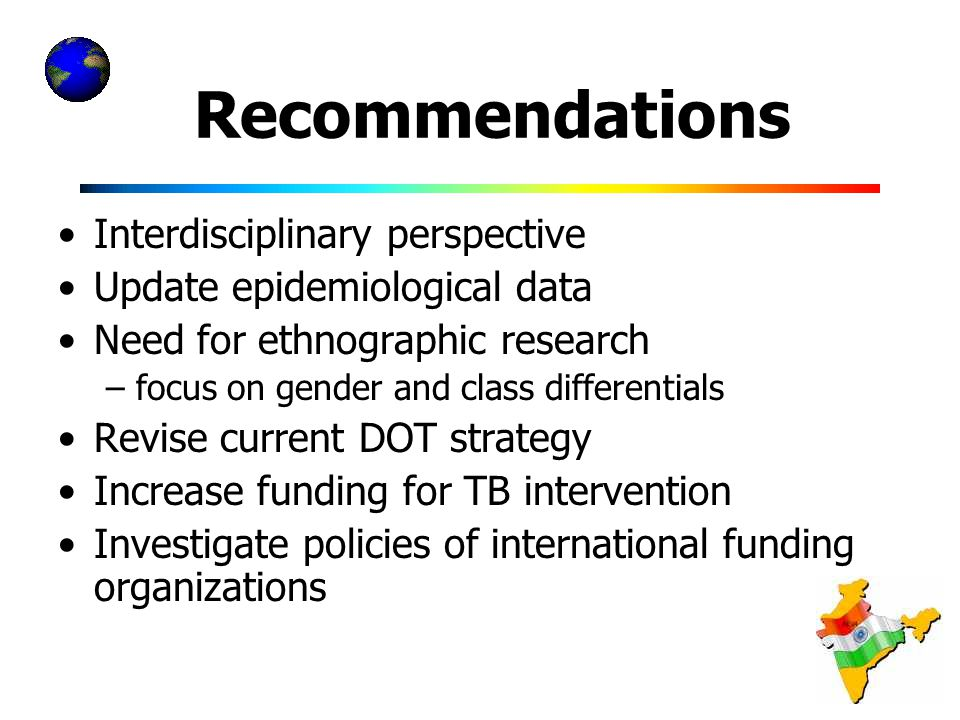 Recommendations Interdisciplinary perspective Update epidemiological data Need for ethnographic research –focus on gender and class differentials Revise current DOT strategy Increase funding for TB intervention Investigate policies of international funding organizations