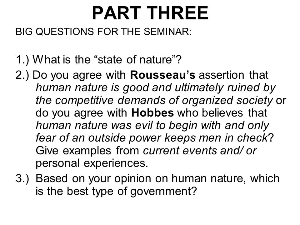 """PART THREE BIG QUESTIONS FOR THE SEMINAR: 1.) What is the """"state of nature""""? 2.) Do you agree with Rousseau's assertion that human nature is good and"""