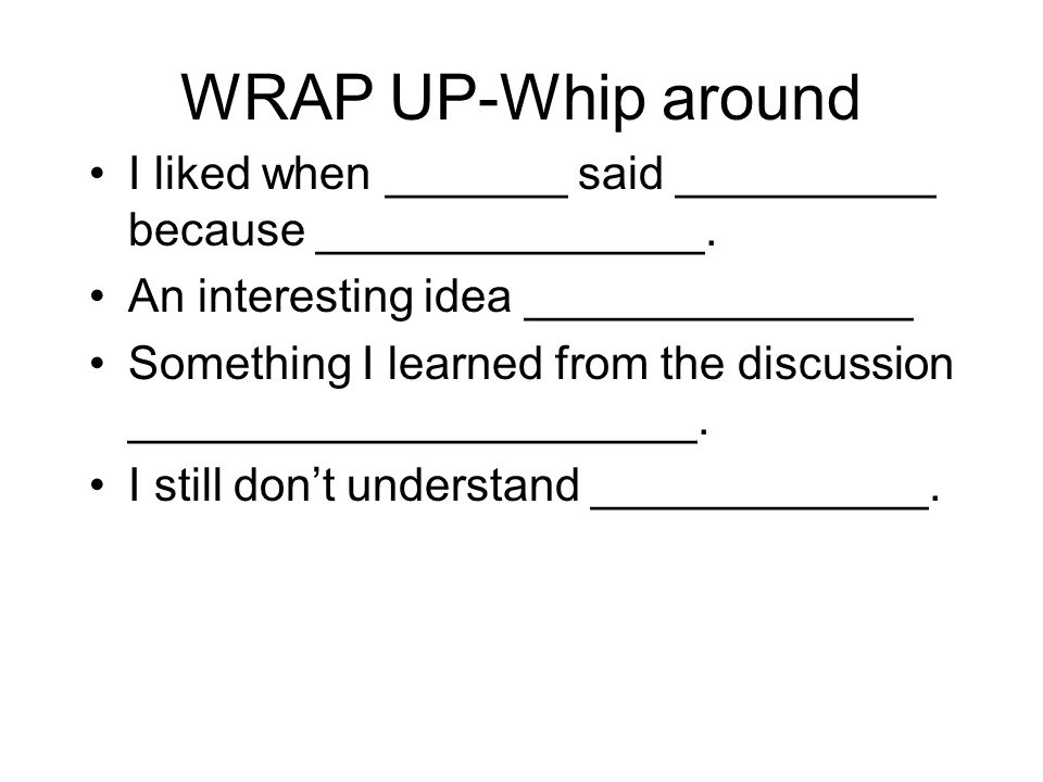 WRAP UP-Whip around I liked when _______ said __________ because _______________.