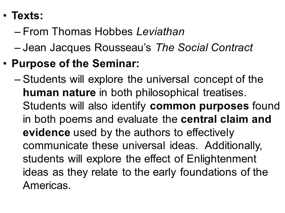 Texts: –From Thomas Hobbes Leviathan –Jean Jacques Rousseau's The Social Contract Purpose of the Seminar: –Students will explore the universal concept of the human nature in both philosophical treatises.