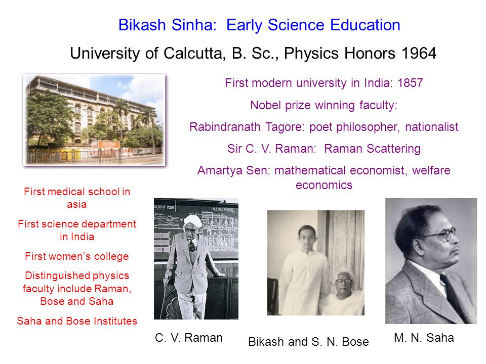 Bikash Sinha: Cambridge and University of London Cambridge University BA 1967; MA 1968 Natural Sciences (Physics Tripos) London University PhD 1970: Senior Research Fellow 1970-1976 King's College U of London D.