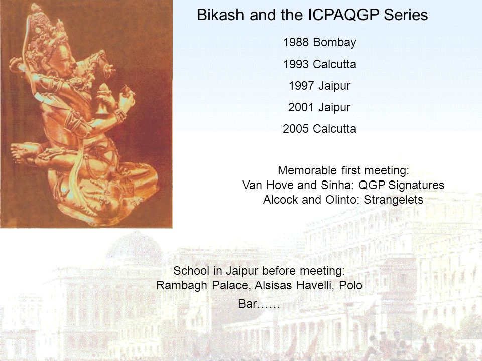 Bikash and the ICPAQGP Series 1988 Bombay 1993 Calcutta 1997 Jaipur 2001 Jaipur 2005 Calcutta Memorable first meeting: Van Hove and Sinha: QGP Signatu