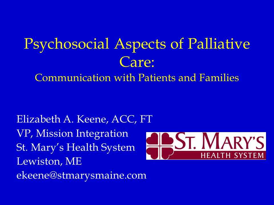 Psychosocial Aspects of Palliative Care: Communication with Patients and Families Elizabeth A. Keene, ACC, FT VP, Mission Integration St. Mary's Healt
