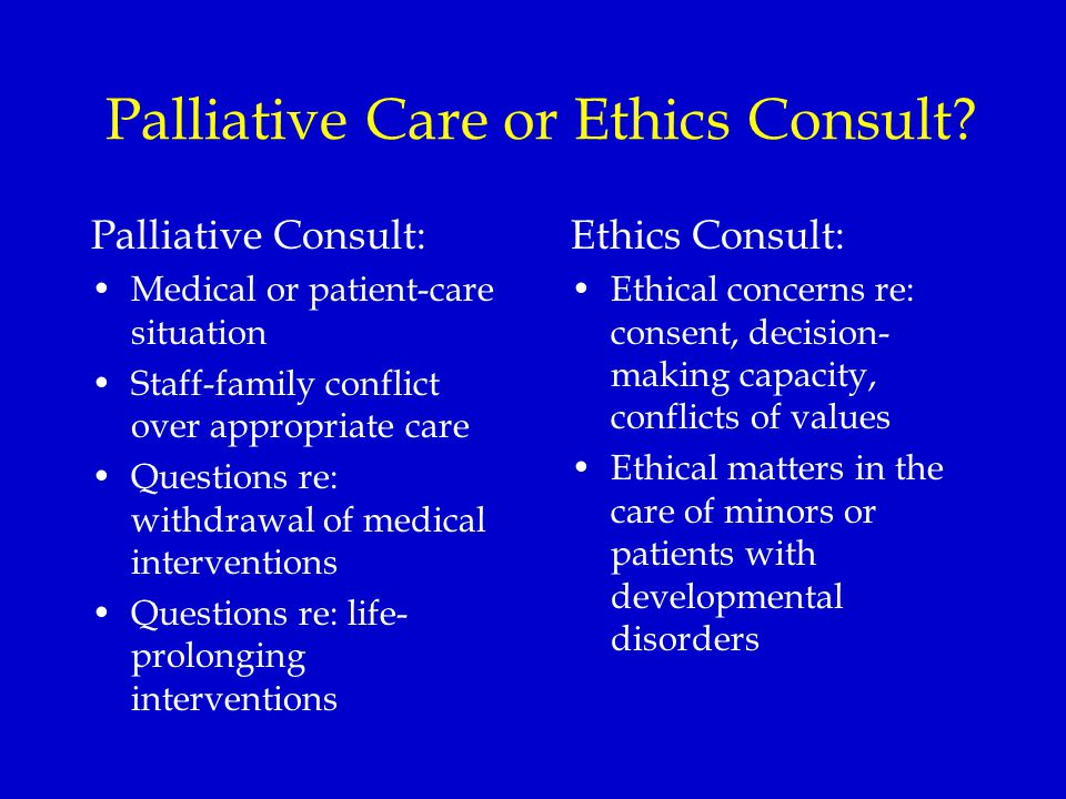 Palliative Care or Ethics Consult? Palliative Consult: Medical or patient-care situation Staff-family conflict over appropriate care Questions re: wit